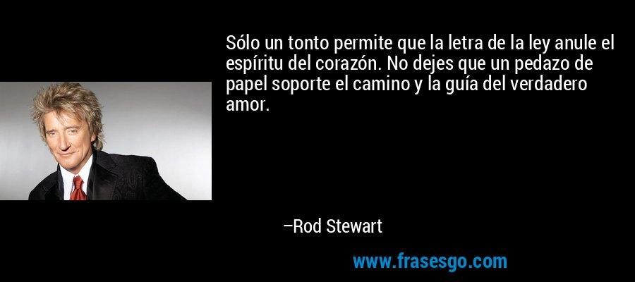 Sólo un tonto permite que la letra de la ley anule el espíritu del corazón. No dejes que un pedazo de papel soporte el camino y la guía del verdadero amor. – Rod Stewart
