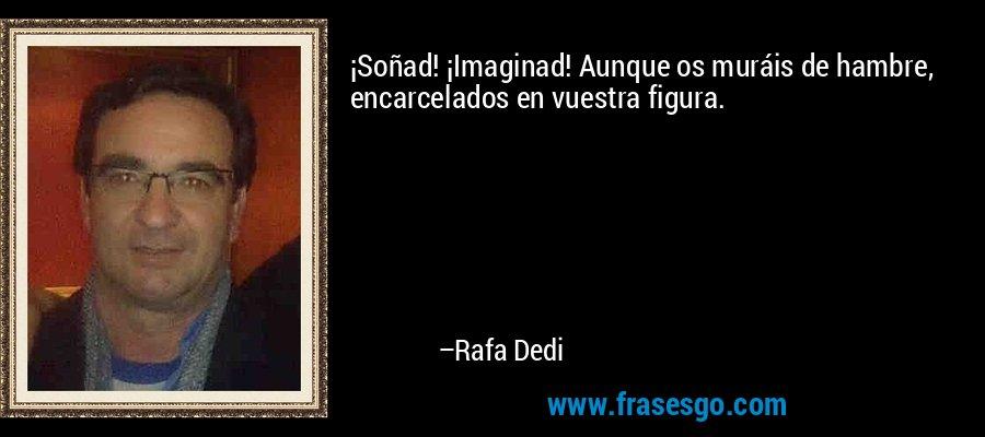 ¡Soñad! ¡Imaginad! Aunque os muráis de hambre, encarcelados en vuestra figura. – Rafa Dedi