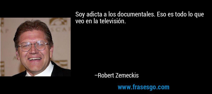 Soy adicta a los documentales. Eso es todo lo que veo en la televisión. – Robert Zemeckis