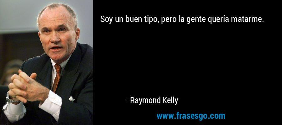 Soy un buen tipo, pero la gente quería matarme. – Raymond Kelly