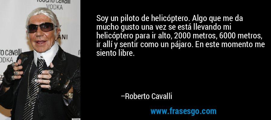 Soy un piloto de helicóptero. Algo que me da mucho gusto una vez se está llevando mi helicóptero para ir alto, 2000 metros, 6000 metros, ir allí y sentir como un pájaro. En este momento me siento libre. – Roberto Cavalli