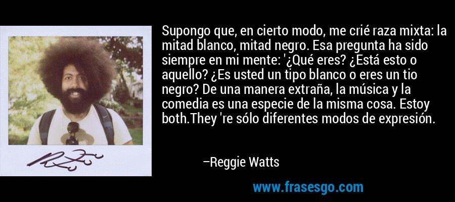 Supongo que, en cierto modo, me crié raza mixta: la mitad blanco, mitad negro. Esa pregunta ha sido siempre en mi mente: '¿Qué eres? ¿Está esto o aquello? ¿Es usted un tipo blanco o eres un tio negro? De una manera extraña, la música y la comedia es una especie de la misma cosa. Estoy both.They 're sólo diferentes modos de expresión. – Reggie Watts