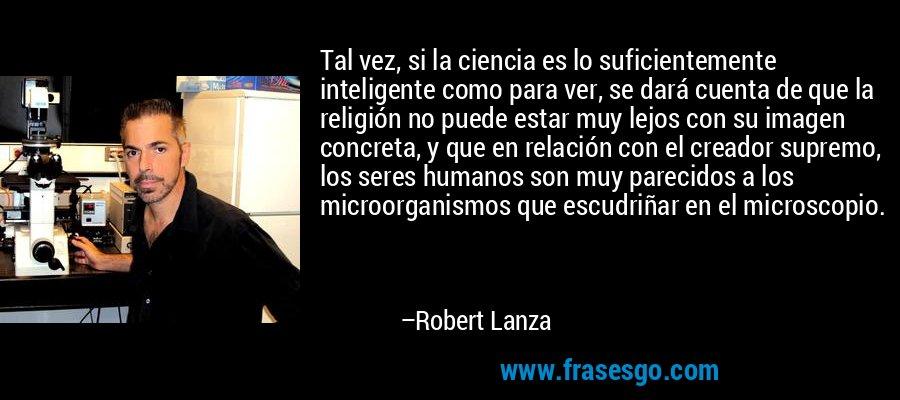 Tal vez, si la ciencia es lo suficientemente inteligente como para ver, se dará cuenta de que la religión no puede estar muy lejos con su imagen concreta, y que en relación con el creador supremo, los seres humanos son muy parecidos a los microorganismos que escudriñar en el microscopio. – Robert Lanza
