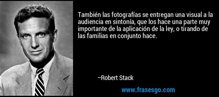 También las fotografías se entregan una visual a la audiencia en sintonía, que los hace una parte muy importante de la aplicación de la ley, o tirando de las familias en conjunto hace. – Robert Stack