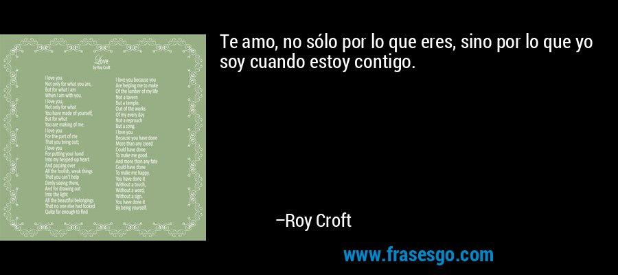 Te amo, no sólo por lo que eres, sino por lo que yo soy cuando estoy contigo.  – Roy Croft