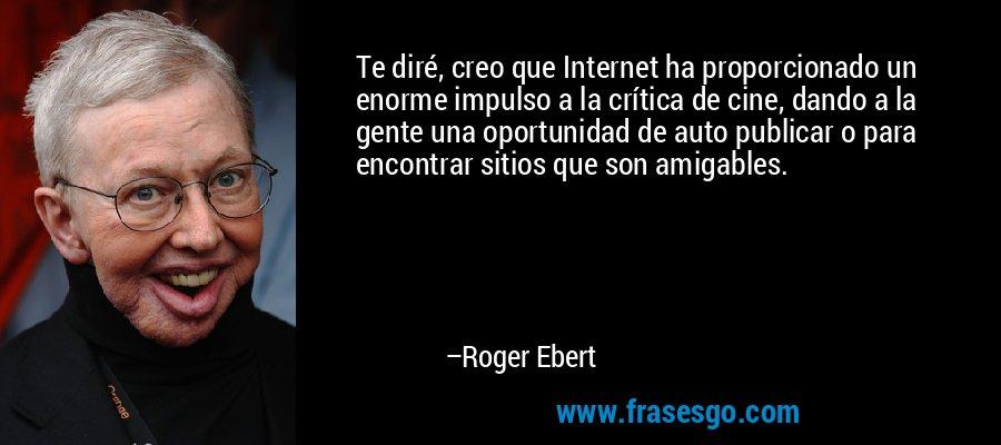 Te diré, creo que Internet ha proporcionado un enorme impulso a la crítica de cine, dando a la gente una oportunidad de auto publicar o para encontrar sitios que son amigables. – Roger Ebert