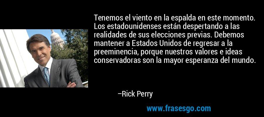 Tenemos el viento en la espalda en este momento. Los estadounidenses están despertando a las realidades de sus elecciones previas. Debemos mantener a Estados Unidos de regresar a la preeminencia, porque nuestros valores e ideas conservadoras son la mayor esperanza del mundo. – Rick Perry