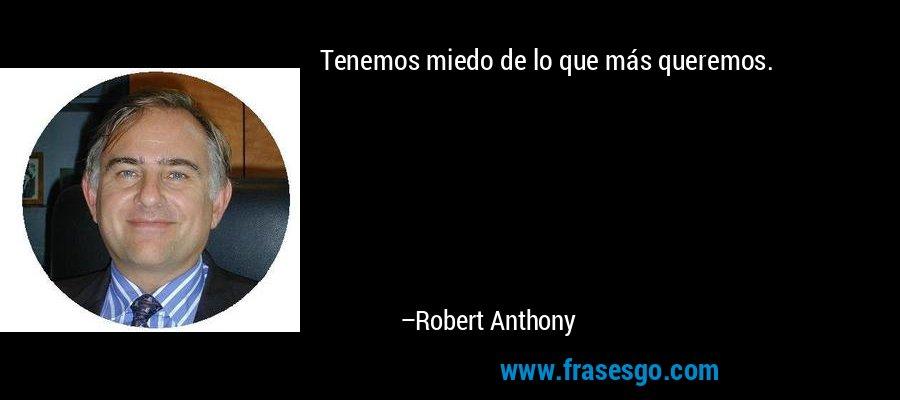 Tenemos miedo de lo que más queremos. – Robert Anthony