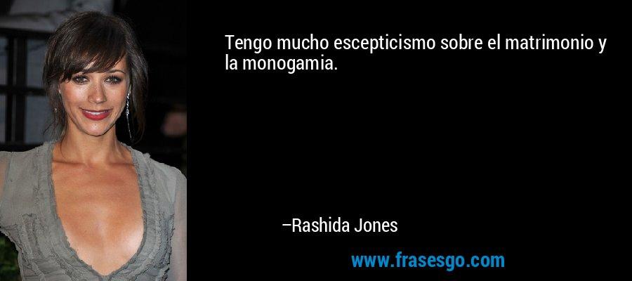 Tengo mucho escepticismo sobre el matrimonio y la monogamia. – Rashida Jones