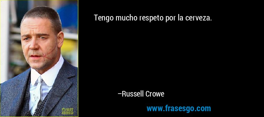 Tengo mucho respeto por la cerveza. – Russell Crowe