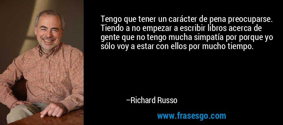 Tengo que tener un carácter de pena preocuparse. Tiendo a no empezar a escribir libros acerca de gente que no tengo mucha simpatía por porque yo sólo voy a estar con ellos por mucho tiempo. – Richard Russo