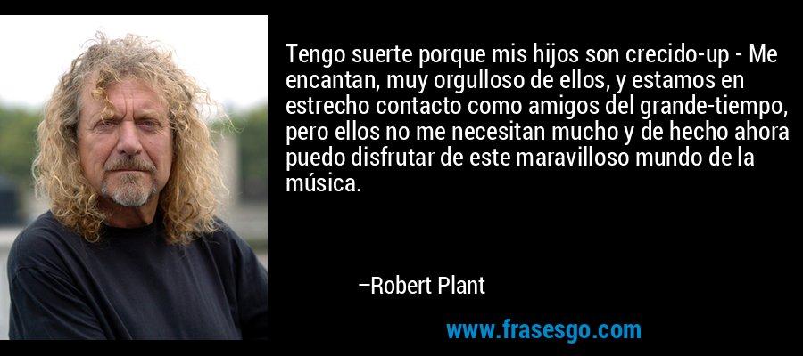 Tengo suerte porque mis hijos son crecido-up - Me encantan, muy orgulloso de ellos, y estamos en estrecho contacto como amigos del grande-tiempo, pero ellos no me necesitan mucho y de hecho ahora puedo disfrutar de este maravilloso mundo de la música. – Robert Plant
