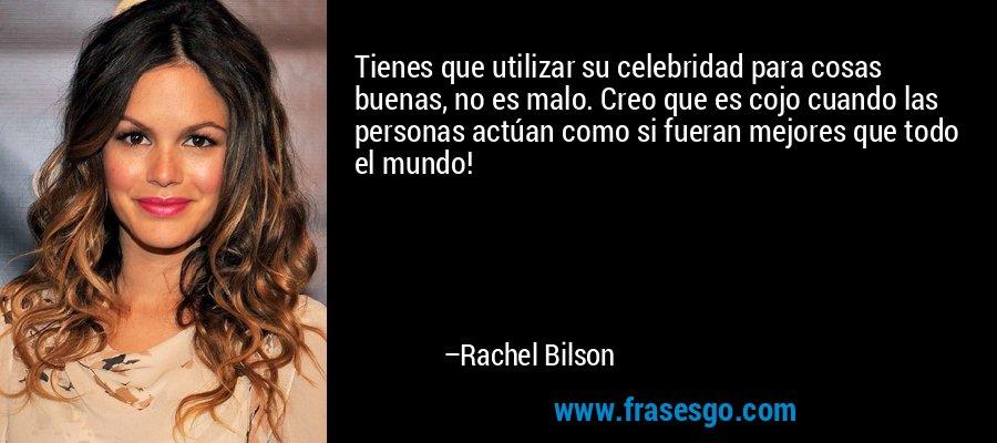 Tienes que utilizar su celebridad para cosas buenas, no es malo. Creo que es cojo cuando las personas actúan como si fueran mejores que todo el mundo! – Rachel Bilson