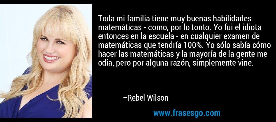 Toda mi familia tiene muy buenas habilidades matemáticas - como, por lo tonto. Yo fui el idiota entonces en la escuela - en cualquier examen de matemáticas que tendría 100%. Yo sólo sabía cómo hacer las matemáticas y la mayoría de la gente me odia, pero por alguna razón, simplemente vine. – Rebel Wilson