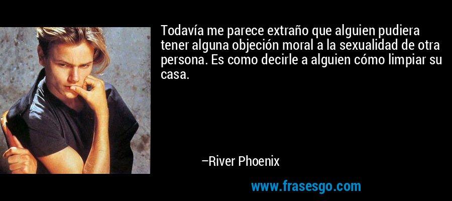 Todavía me parece extraño que alguien pudiera tener alguna objeción moral a la sexualidad de otra persona. Es como decirle a alguien cómo limpiar su casa. – River Phoenix