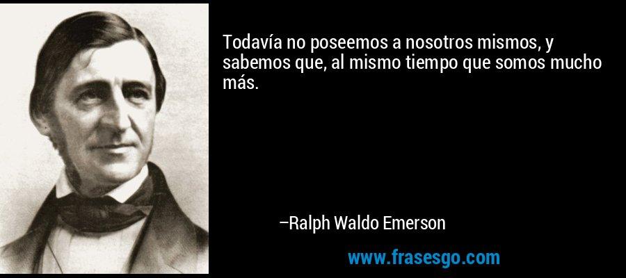 Todavía no poseemos a nosotros mismos, y sabemos que, al mismo tiempo que somos mucho más. – Ralph Waldo Emerson