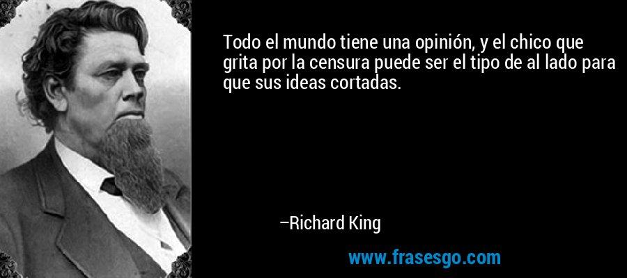 Todo el mundo tiene una opinión, y el chico que grita por la censura puede ser el tipo de al lado para que sus ideas cortadas. – Richard King