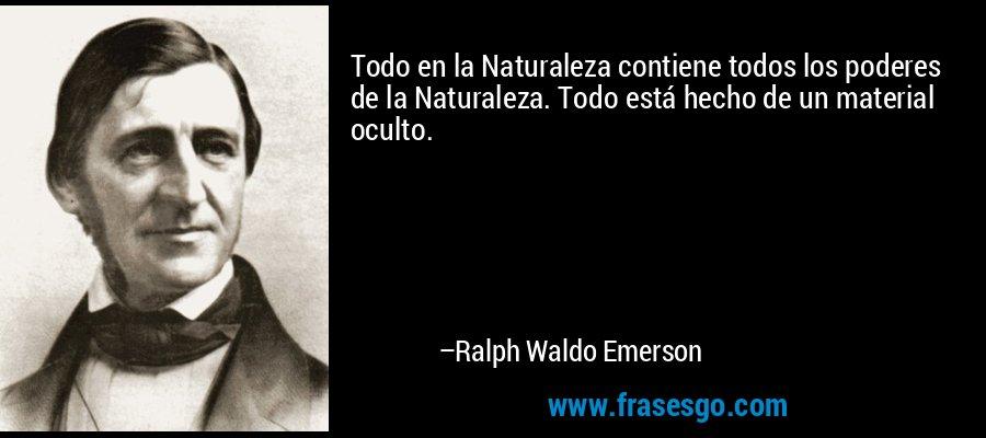 Todo en la Naturaleza contiene todos los poderes de la Naturaleza. Todo está hecho de un material oculto. – Ralph Waldo Emerson