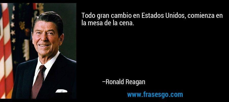 Todo gran cambio en Estados Unidos, comienza en la mesa de la cena. – Ronald Reagan