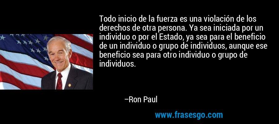 Todo inicio de la fuerza es una violación de los derechos de otra persona. Ya sea iniciada por un individuo o por el Estado, ya sea para el beneficio de un individuo o grupo de individuos, aunque ese beneficio sea para otro individuo o grupo de individuos. – Ron Paul