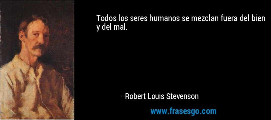 Todos los seres humanos se mezclan fuera del bien y del mal. – Robert Louis Stevenson