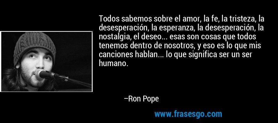 Todos sabemos sobre el amor, la fe, la tristeza, la desesperación, la esperanza, la desesperación, la nostalgia, el deseo... esas son cosas que todos tenemos dentro de nosotros, y eso es lo que mis canciones hablan... lo que significa ser un ser humano. – Ron Pope