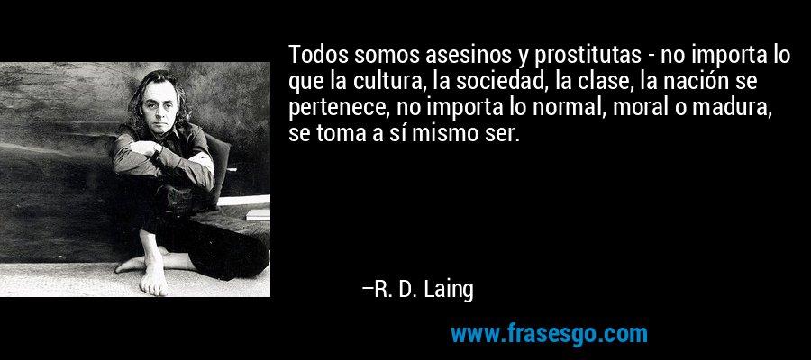 Todos somos asesinos y prostitutas - no importa lo que la cultura, la sociedad, la clase, la nación se pertenece, no importa lo normal, moral o madura, se toma a sí mismo ser. – R. D. Laing