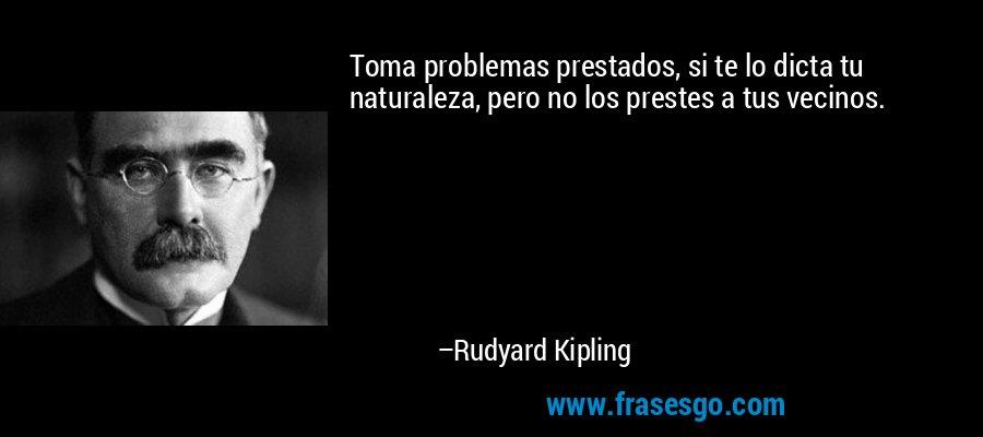 Toma problemas prestados, si te lo dicta tu naturaleza, pero no los prestes a tus vecinos. – Rudyard Kipling