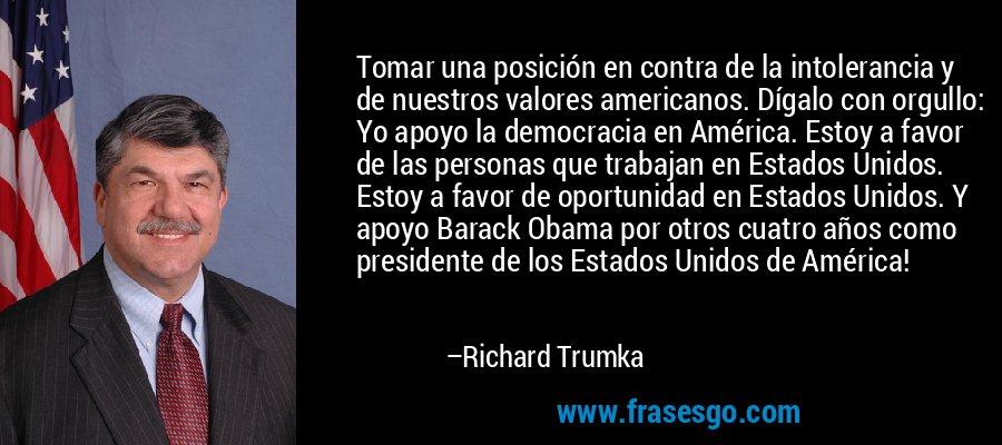 Tomar una posición en contra de la intolerancia y de nuestros valores americanos. Dígalo con orgullo: Yo apoyo la democracia en América. Estoy a favor de las personas que trabajan en Estados Unidos. Estoy a favor de oportunidad en Estados Unidos. Y apoyo Barack Obama por otros cuatro años como presidente de los Estados Unidos de América! – Richard Trumka