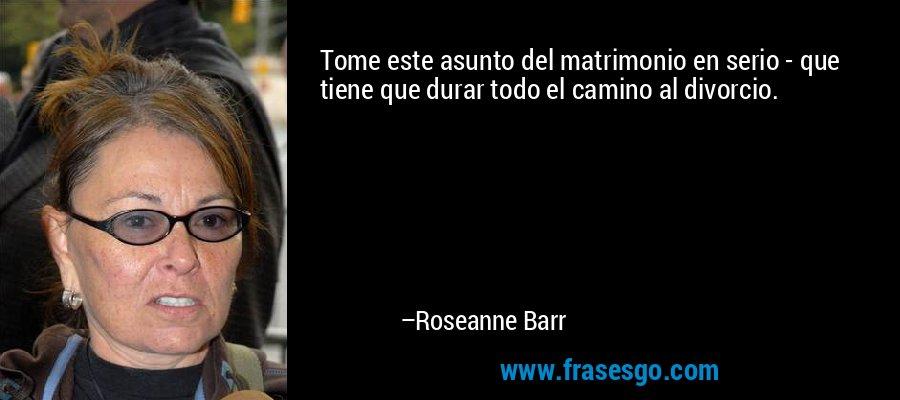Tome este asunto del matrimonio en serio - que tiene que durar todo el camino al divorcio. – Roseanne Barr
