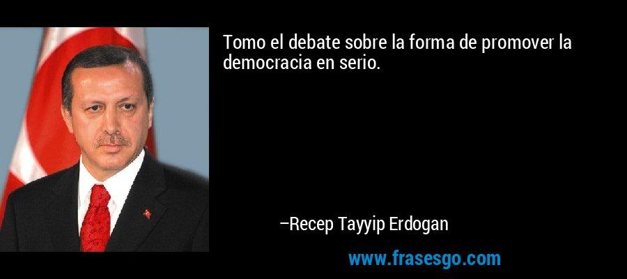 Tomo el debate sobre la forma de promover la democracia en serio. – Recep Tayyip Erdogan