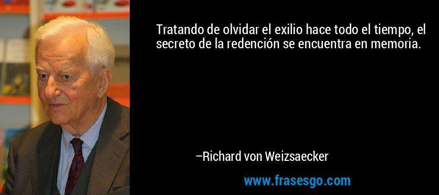 Tratando de olvidar el exilio hace todo el tiempo, el secreto de la redención se encuentra en memoria. – Richard von Weizsaecker