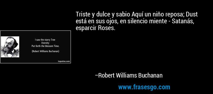 Triste y dulce y sabio Aquí un niño reposa; Dust está en sus ojos, en silencio miente - Satanás, esparcir Roses. – Robert Williams Buchanan
