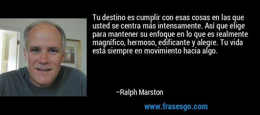 Tu destino es cumplir con esas cosas en las que usted se centra más intensamente. Así que elige para mantener su enfoque en lo que es realmente magnífico, hermoso, edificante y alegre. Tu vida está siempre en movimiento hacia algo. – Ralph Marston