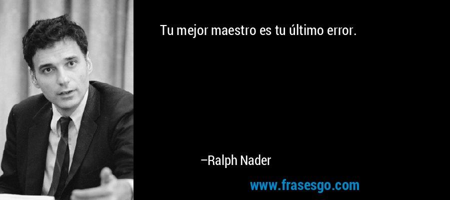 Tu mejor maestro es tu último error. – Ralph Nader