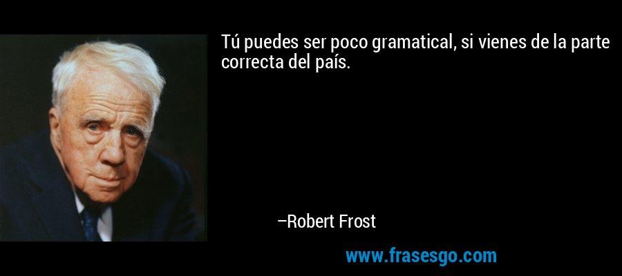 Tú puedes ser poco gramatical, si vienes de la parte correcta del país. – Robert Frost