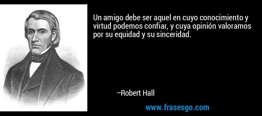Un amigo debe ser aquel en cuyo conocimiento y virtud podemos confiar, y cuya opinión valoramos por su equidad y su sinceridad. – Robert Hall