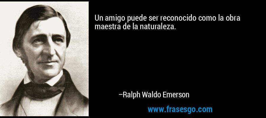 Un amigo puede ser reconocido como la obra maestra de la naturaleza. – Ralph Waldo Emerson