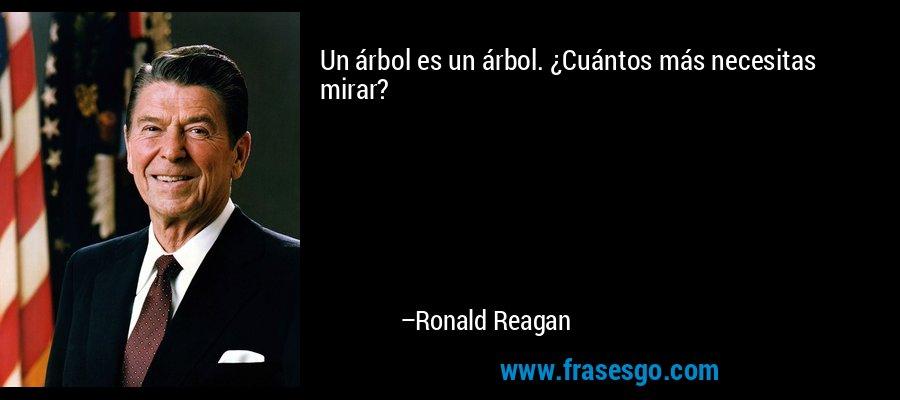 Un árbol es un árbol. ¿Cuántos más necesitas mirar? – Ronald Reagan