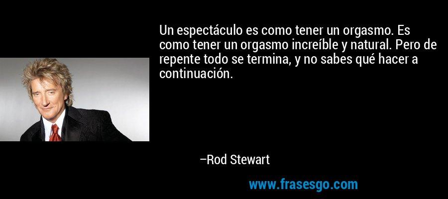 Un espectáculo es como tener un orgasmo. Es como tener un orgasmo increíble y natural. Pero de repente todo se termina, y no sabes qué hacer a continuación. – Rod Stewart