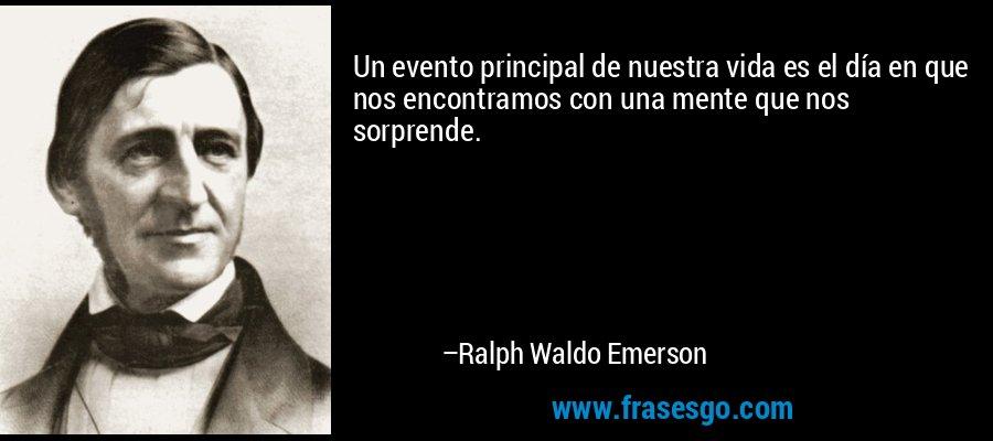 Un evento principal de nuestra vida es el día en que nos encontramos con una mente que nos sorprende. – Ralph Waldo Emerson
