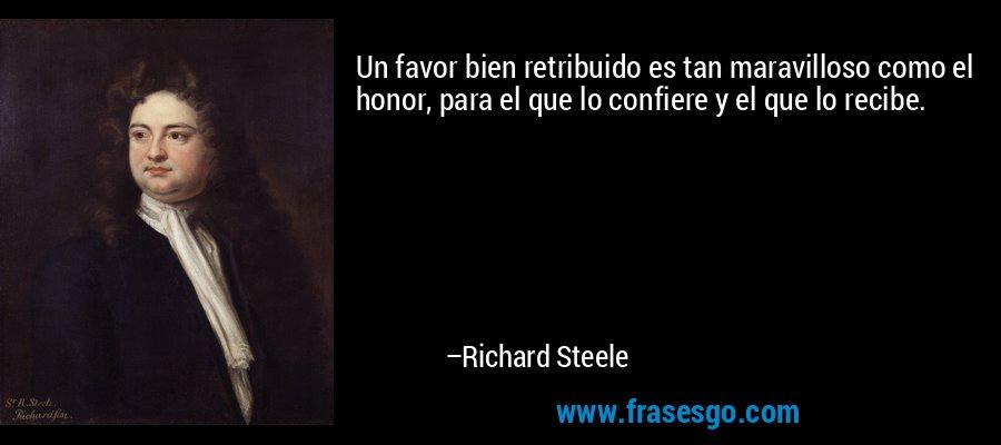 Un favor bien retribuido es tan maravilloso como el honor, para el que lo confiere y el que lo recibe. – Richard Steele