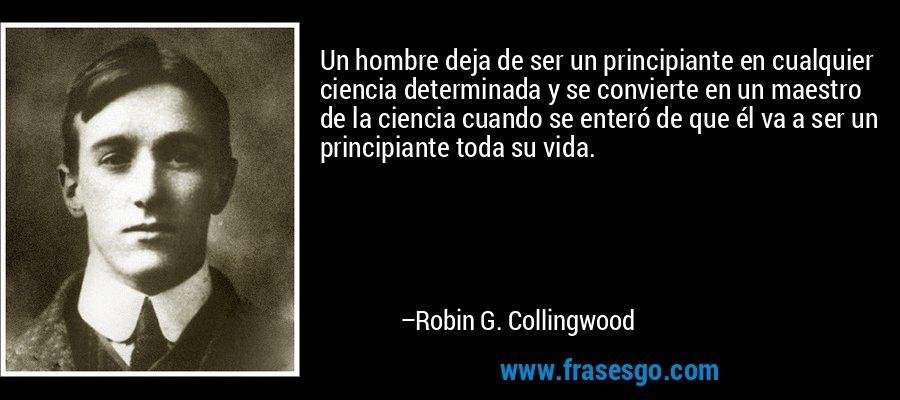 Un hombre deja de ser un principiante en cualquier ciencia determinada y se convierte en un maestro de la ciencia cuando se enteró de que él va a ser un principiante toda su vida. – Robin G. Collingwood