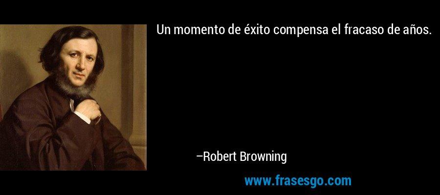 Un momento de éxito compensa el fracaso de años. – Robert Browning
