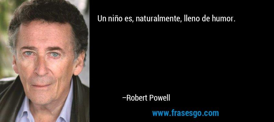 Un niño es, naturalmente, lleno de humor. – Robert Powell