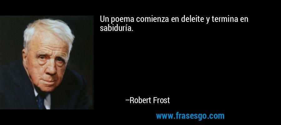 Un poema comienza en deleite y termina en sabiduría. – Robert Frost
