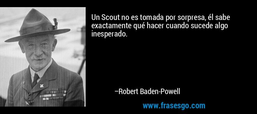 Un Scout no es tomada por sorpresa, él sabe exactamente qué hacer cuando sucede algo inesperado. – Robert Baden-Powell