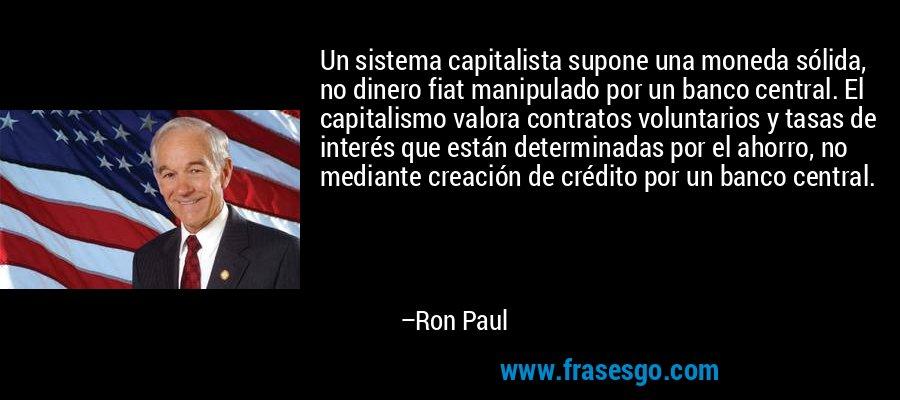 Un sistema capitalista supone una moneda sólida, no dinero fiat manipulado por un banco central. El capitalismo valora contratos voluntarios y tasas de interés que están determinadas por el ahorro, no mediante creación de crédito por un banco central. – Ron Paul