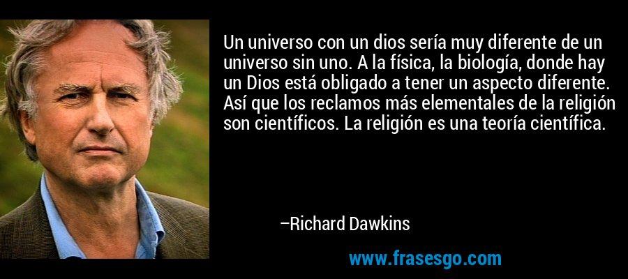 Un universo con un dios sería muy diferente de un universo sin uno. A la física, la biología, donde hay un Dios está obligado a tener un aspecto diferente. Así que los reclamos más elementales de la religión son científicos. La religión es una teoría científica. – Richard Dawkins