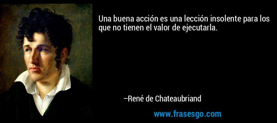 Una buena acción es una lección insolente para los que no tienen el valor de ejecutarla. – René de Chateaubriand